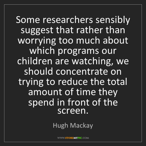 Hugh Mackay: Some researchers sensibly suggest that rather than worrying...