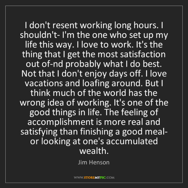 Jim Henson: I don't resent working long hours. I shouldn't- I'm the...