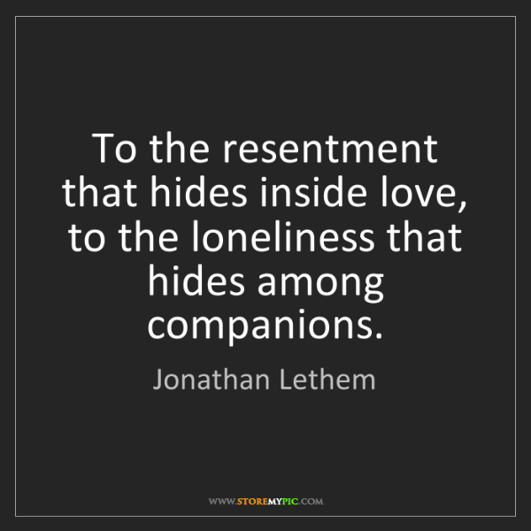 Jonathan Lethem: To the resentment that hides inside love, to the loneliness...