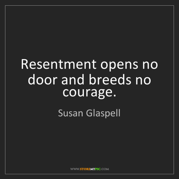 Susan Glaspell: Resentment opens no door and breeds no courage.