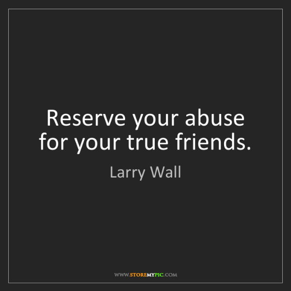 Larry Wall: Reserve your abuse for your true friends.