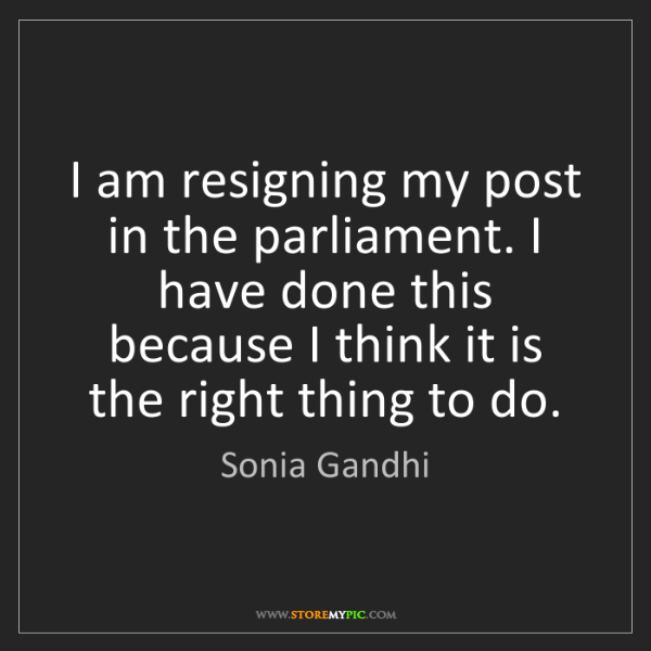 Sonia Gandhi: I am resigning my post in the parliament. I have done...