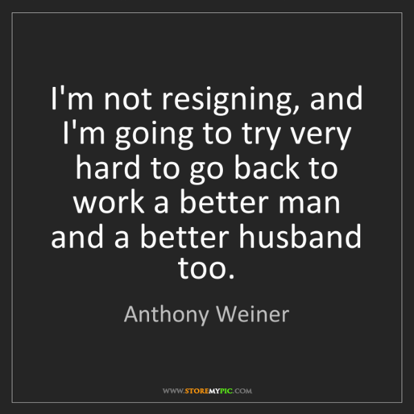 Anthony Weiner: I'm not resigning, and I'm going to try very hard to...