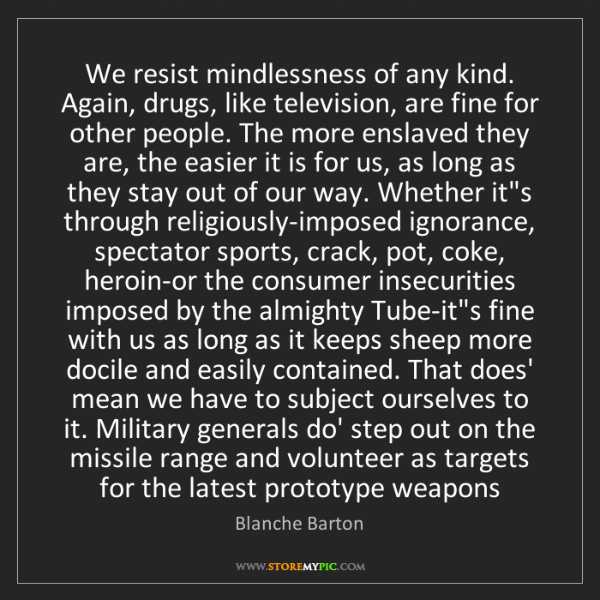 Blanche Barton: We resist mindlessness of any kind. Again, drugs, like...