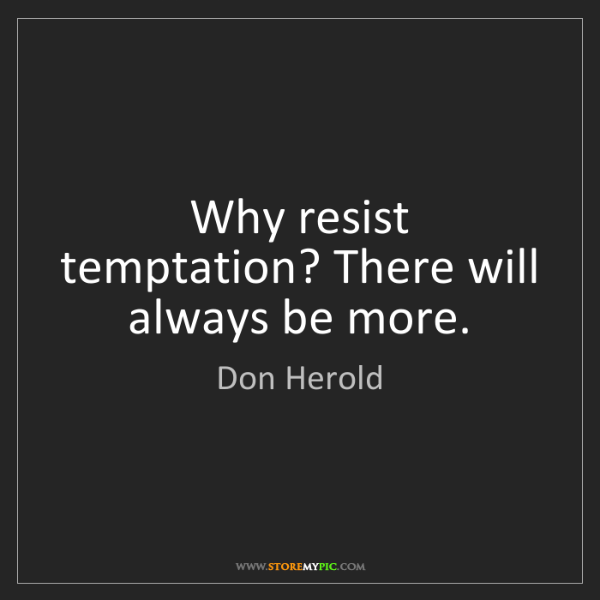 Don Herold: Why resist temptation? There will always be more.