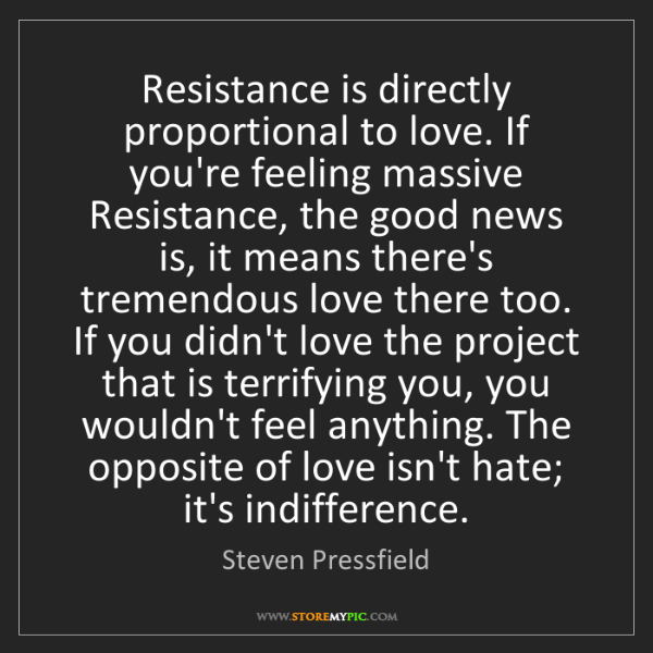 Steven Pressfield: Resistance is directly proportional to love. If you're...