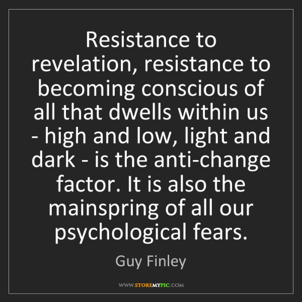 Guy Finley: Resistance to revelation, resistance to becoming conscious...