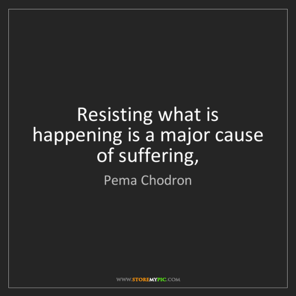 Pema Chodron: Resisting what is happening is a major cause of suffering,
