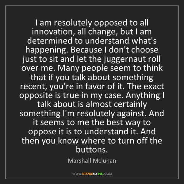 Marshall Mcluhan: I am resolutely opposed to all innovation, all change,...