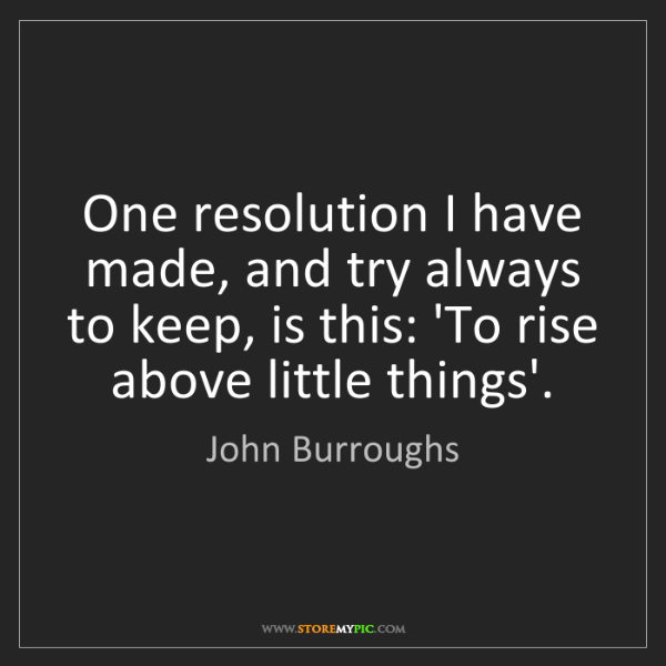John Burroughs: One resolution I have made, and try always to keep, is...