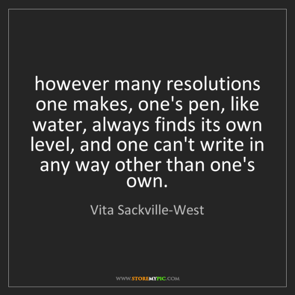 Vita Sackville-West: however many resolutions one makes, one's pen, like water,...