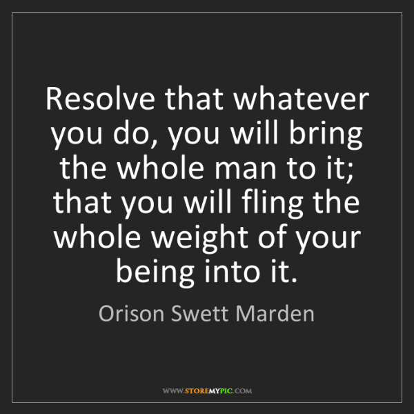 Orison Swett Marden: Resolve that whatever you do, you will bring the whole...