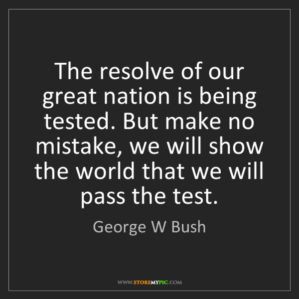 George W Bush: The resolve of our great nation is being tested. But...