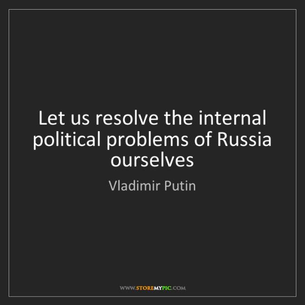 Vladimir Putin: Let us resolve the internal political problems of Russia...
