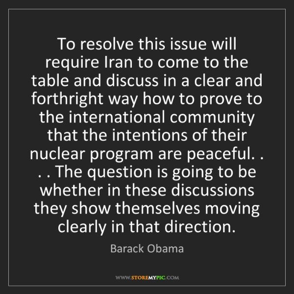 Barack Obama: To resolve this issue will require Iran to come to the...