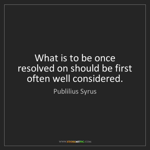 Publilius Syrus: What is to be once resolved on should be first often...