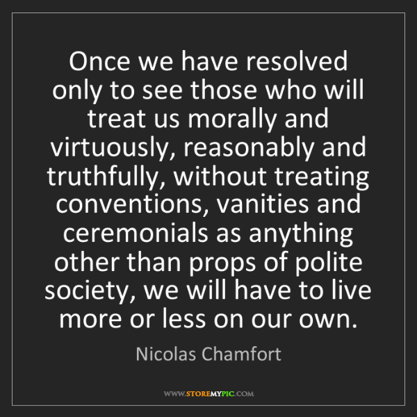 Nicolas Chamfort: Once we have resolved only to see those who will treat...