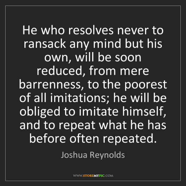 Joshua Reynolds: He who resolves never to ransack any mind but his own,...