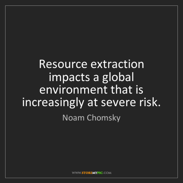 Noam Chomsky: Resource extraction impacts a global environment that...