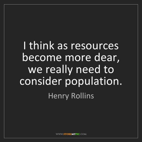 Henry Rollins: I think as resources become more dear, we really need...