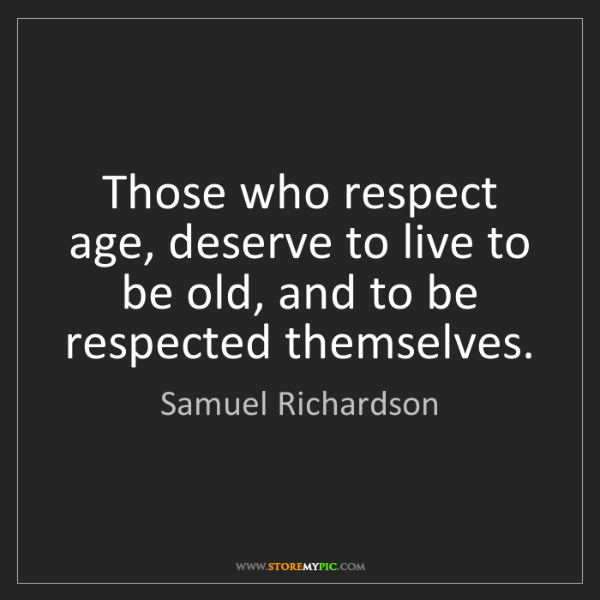 Samuel Richardson: Those who respect age, deserve to live to be old, and...