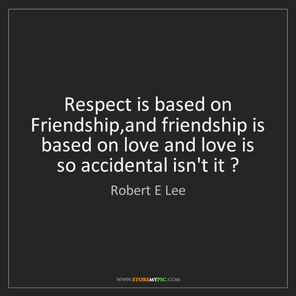 Robert E Lee: Respect is based on Friendship,and friendship is based...