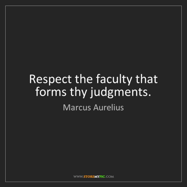 Marcus Aurelius: Respect the faculty that forms thy judgments.