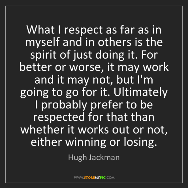 Hugh Jackman: What I respect as far as in myself and in others is the...