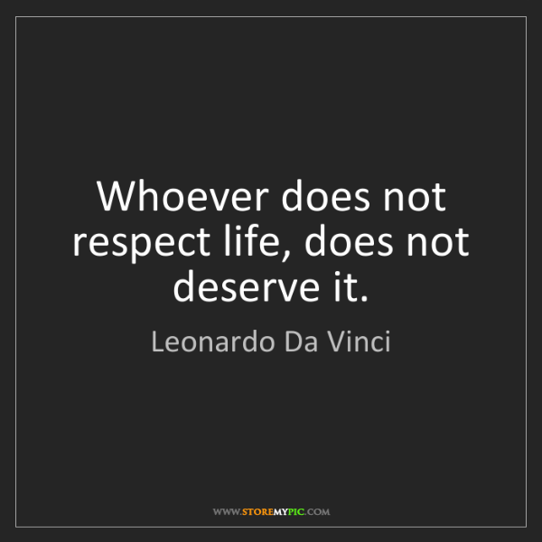 Leonardo Da Vinci: Whoever does not respect life, does not deserve it.
