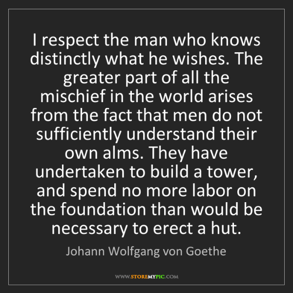 Johann Wolfgang von Goethe: I respect the man who knows distinctly what he wishes....