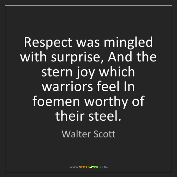 Walter Scott: Respect was mingled with surprise, And the stern joy...