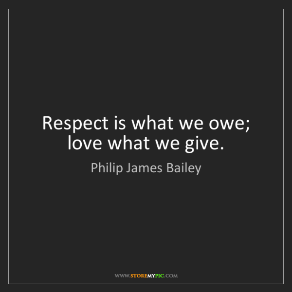 Philip James Bailey: Respect is what we owe; love what we give.