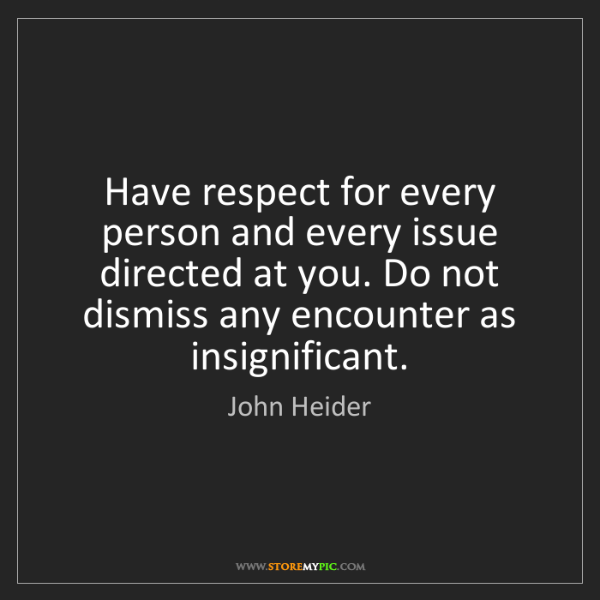 John Heider: Have respect for every person and every issue directed...