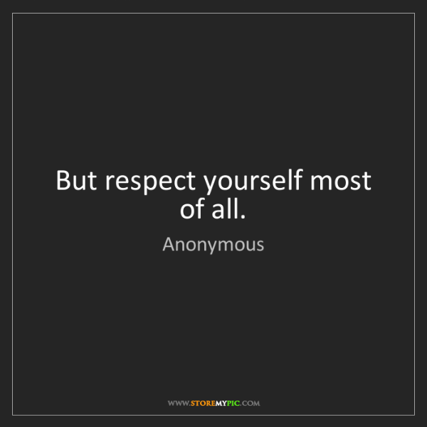 Anonymous: But respect yourself most of all.