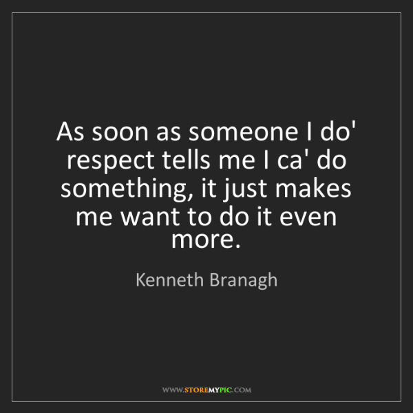Kenneth Branagh: As soon as someone I do' respect tells me I ca' do something,...