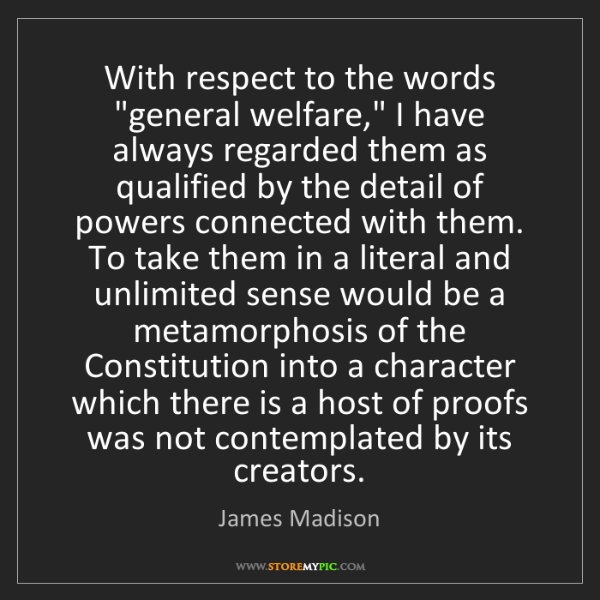 "James Madison: With respect to the words ""general welfare,"" I have always..."