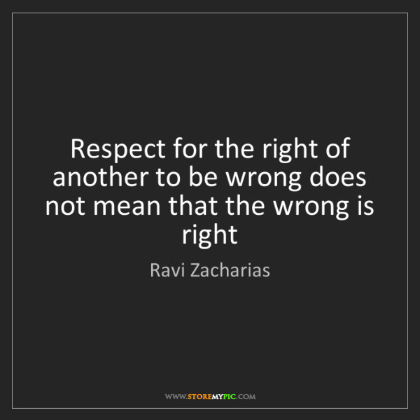 Ravi Zacharias: Respect for the right of another to be wrong does not...