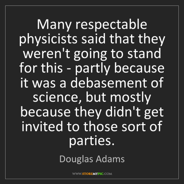 Douglas Adams: Many respectable physicists said that they weren't going...
