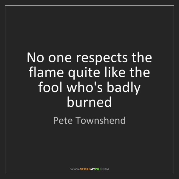 Pete Townshend: No one respects the flame quite like the fool who's badly...