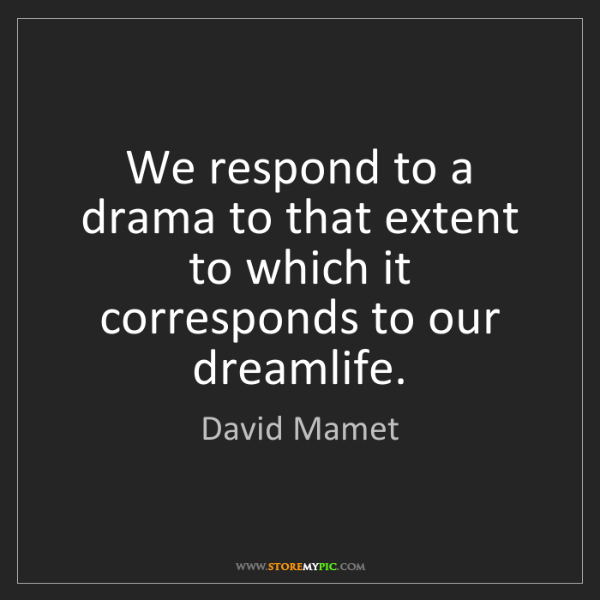 David Mamet: We respond to a drama to that extent to which it corresponds...