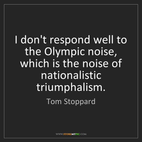 Tom Stoppard: I don't respond well to the Olympic noise, which is the...