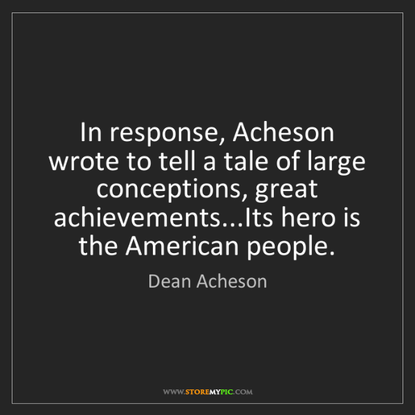 Dean Acheson: In response, Acheson wrote to tell a tale of large conceptions,...