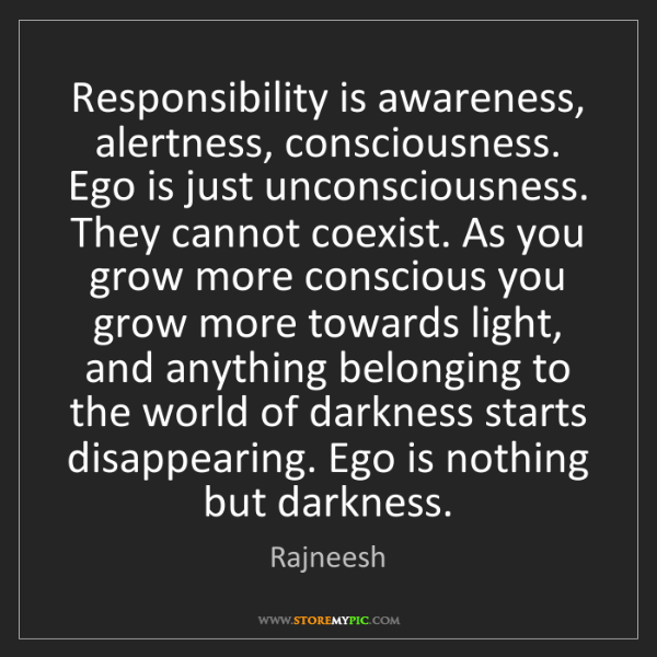 Rajneesh: Responsibility is awareness, alertness, consciousness....