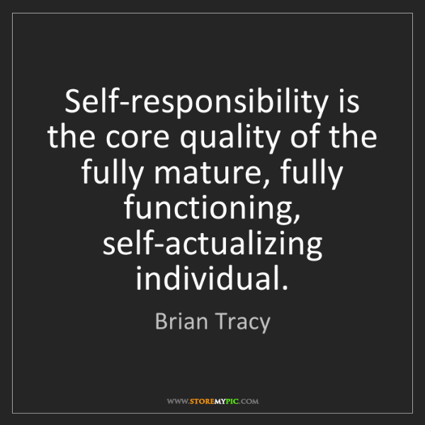 Brian Tracy: Self-responsibility is the core quality of the fully...