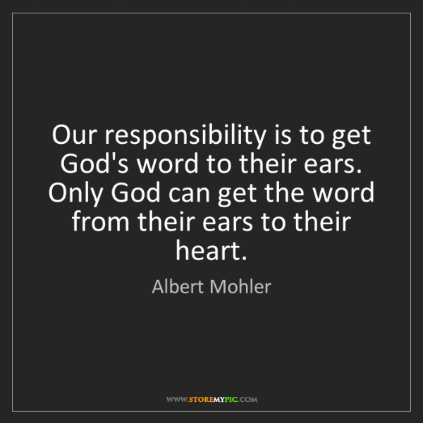 Albert Mohler: Our responsibility is to get God's word to their ears....