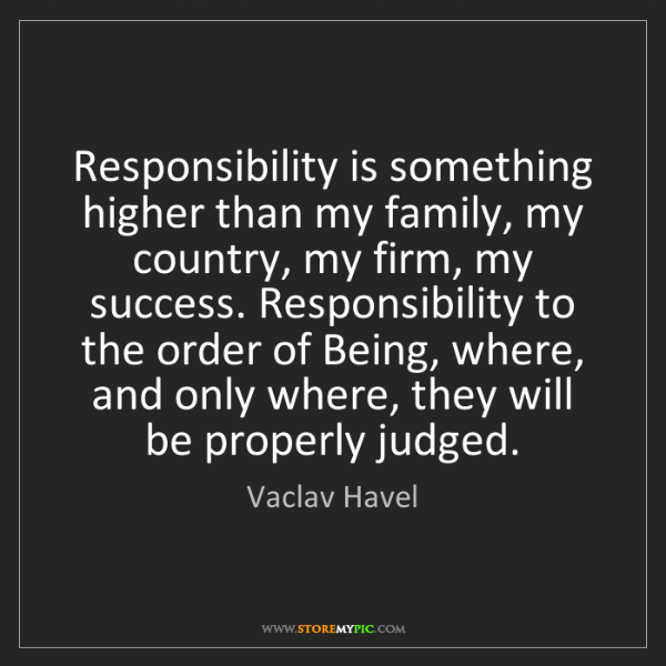Vaclav Havel: Responsibility is something higher than my family, my...