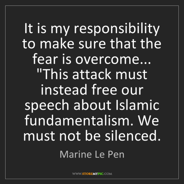 Marine Le Pen: It is my responsibility to make sure that the fear is...