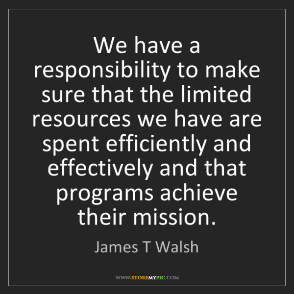 James T Walsh: We have a responsibility to make sure that the limited...