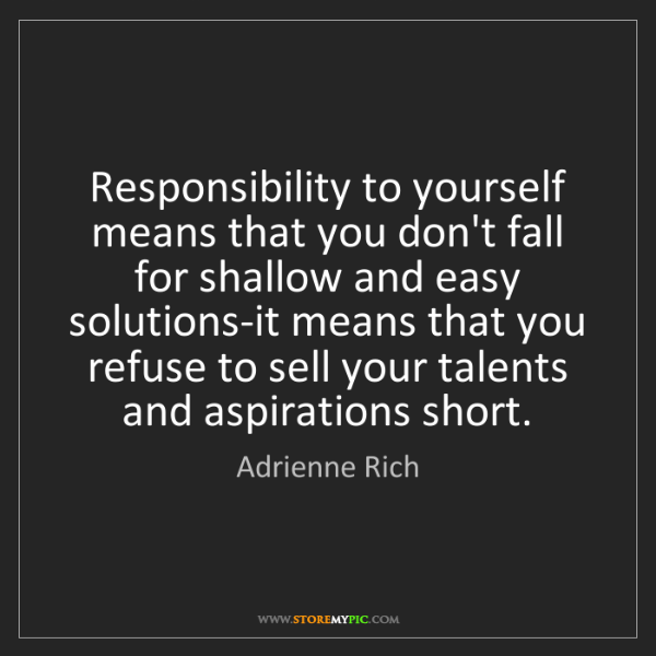 Adrienne Rich: Responsibility to yourself means that you don't fall...