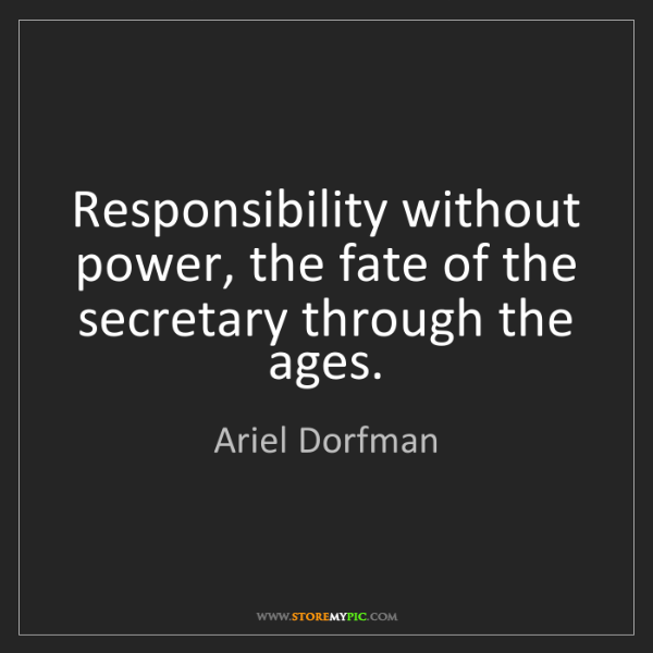 Ariel Dorfman: Responsibility without power, the fate of the secretary...